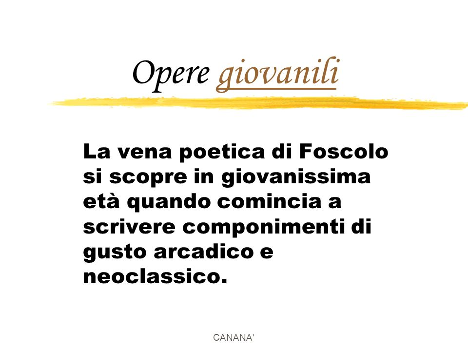 Opere giovanili La vena poetica di Foscolo si scopre in giovanissima età quando comincia a scrivere componimenti di gusto arcadico e neoclassico.