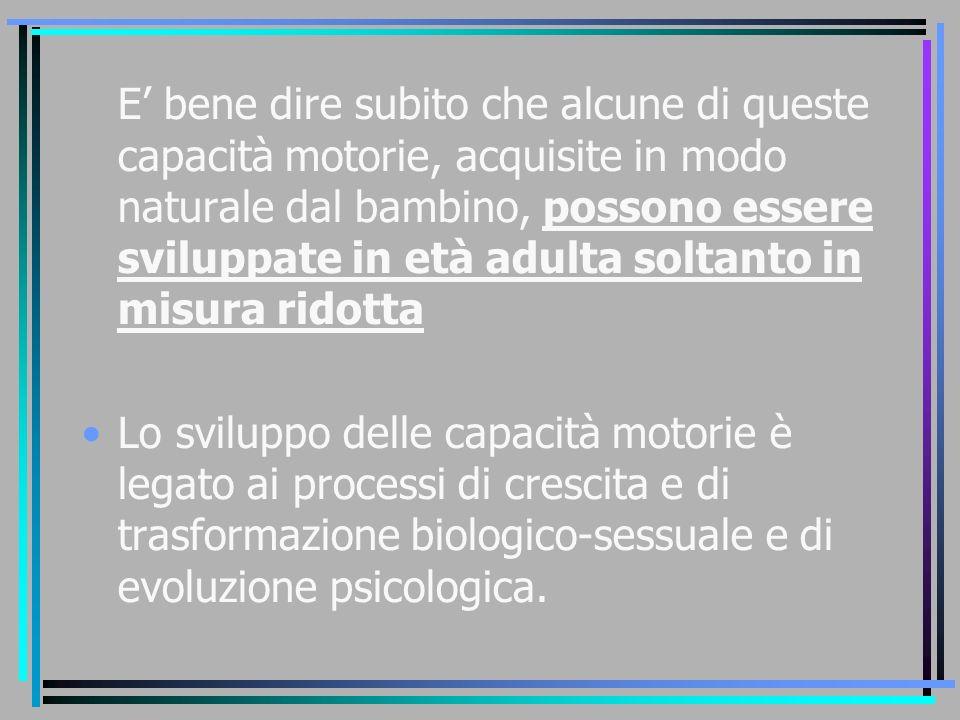 E' bene dire subito che alcune di queste capacità motorie, acquisite in modo naturale dal bambino, possono essere sviluppate in età adulta soltanto in misura ridotta