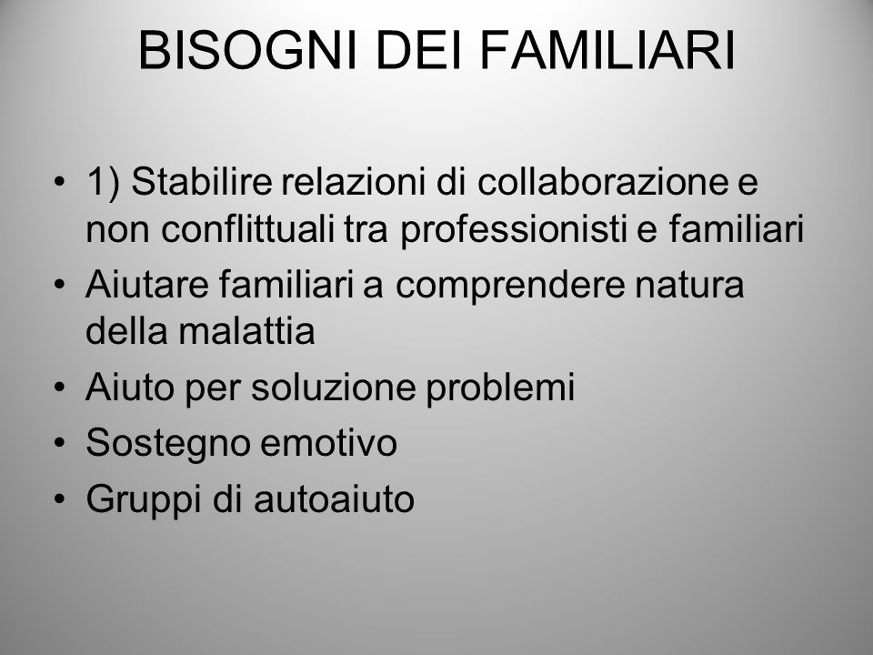 BISOGNI DEI FAMILIARI1) Stabilire relazioni di collaborazione e non conflittuali tra professionisti e familiari.