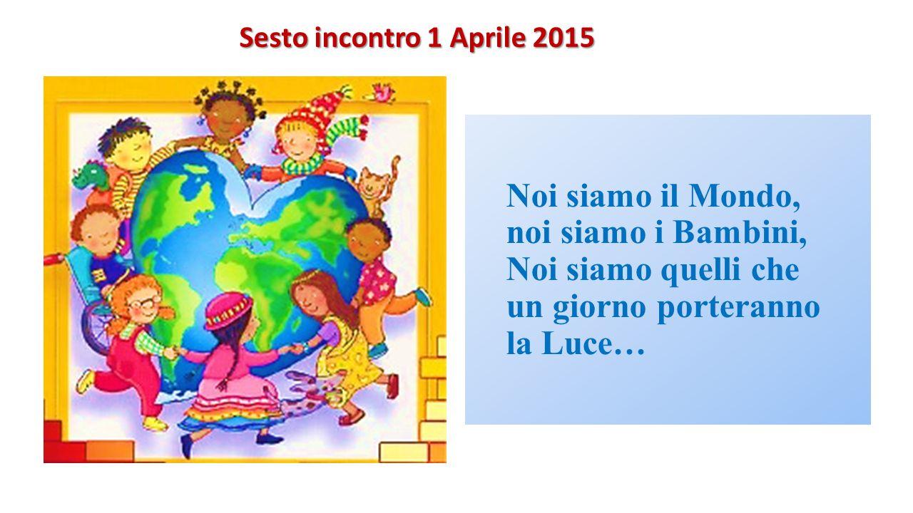 Sesto incontro 1 Aprile 2015 Noi siamo il Mondo, noi siamo i Bambini, Noi siamo quelli che un giorno porteranno la Luce…