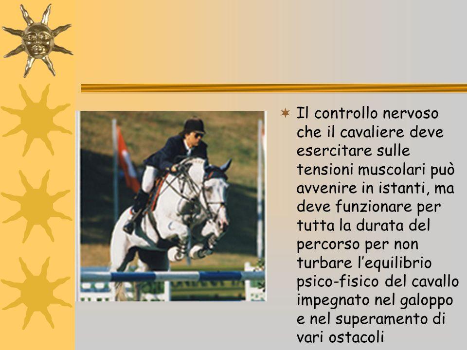 Il controllo nervoso che il cavaliere deve esercitare sulle tensioni muscolari può avvenire in istanti, ma deve funzionare per tutta la durata del percorso per non turbare l'equilibrio psico-fisico del cavallo impegnato nel galoppo e nel superamento di vari ostacoli