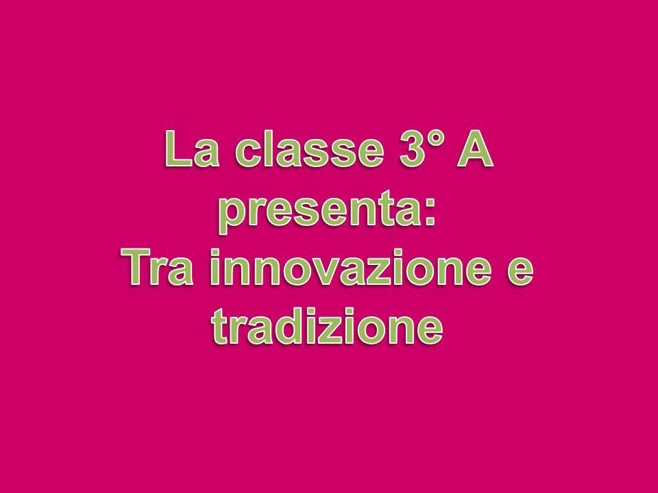 La classe 3° A presenta: Tra innovazione e tradizione