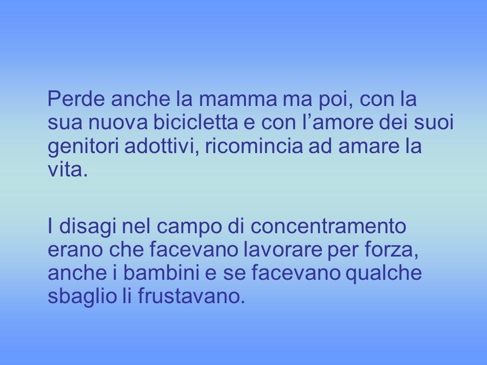Perde anche la mamma ma poi, con la sua nuova bicicletta e con l'amore dei suoi genitori adottivi, ricomincia ad amare la vita.