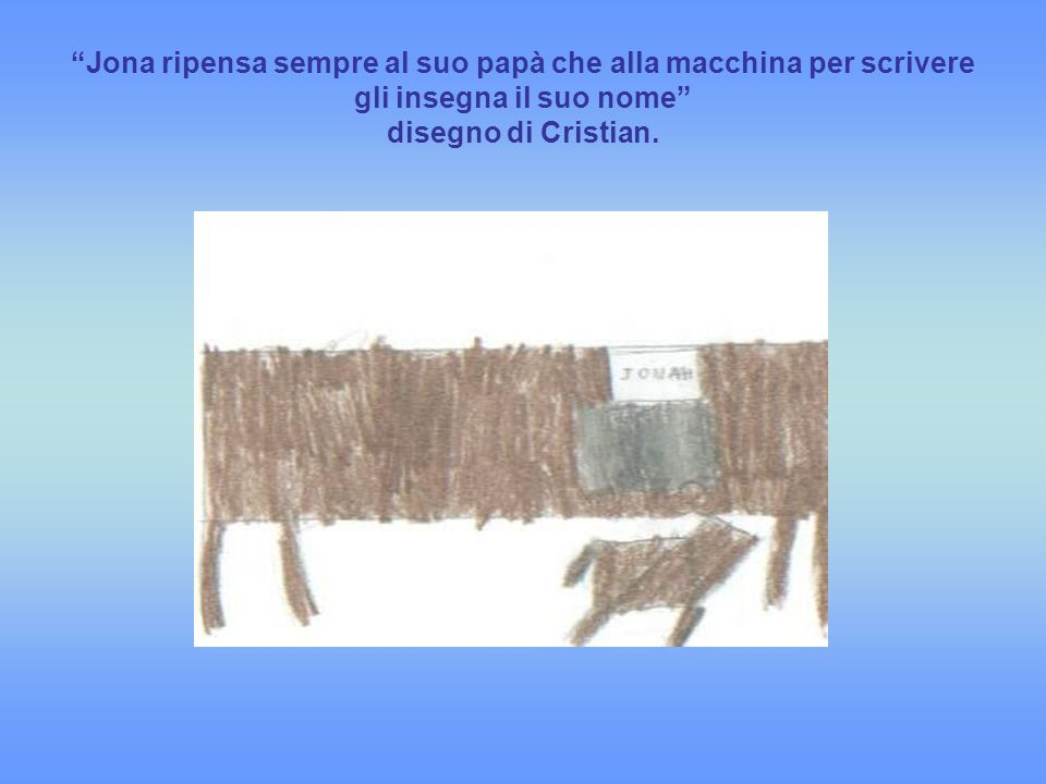Jona ripensa sempre al suo papà che alla macchina per scrivere gli insegna il suo nome disegno di Cristian.