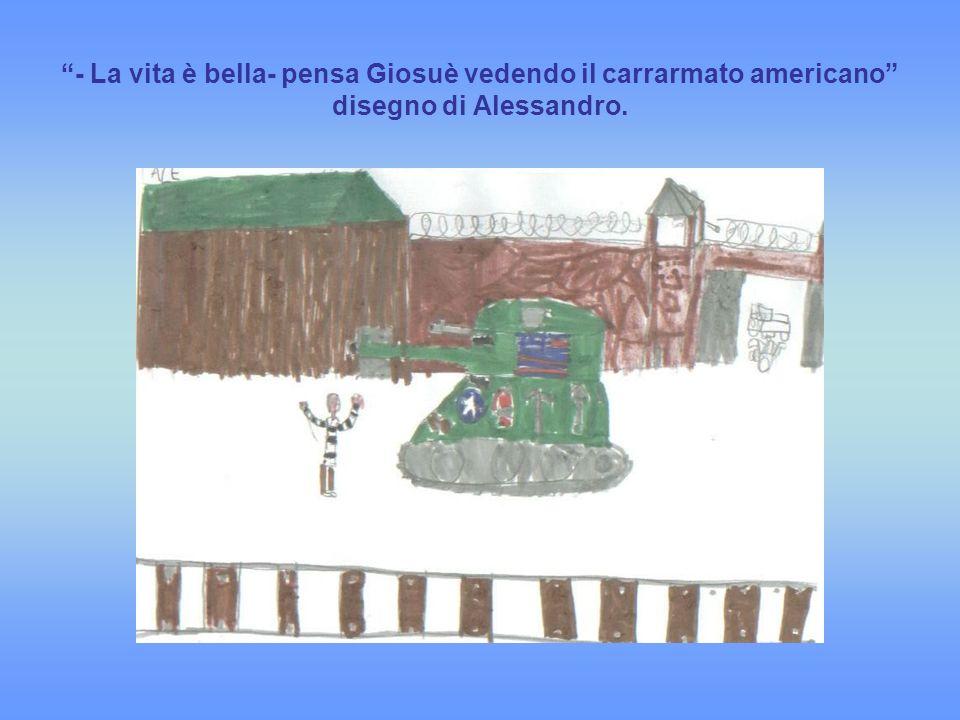 - La vita è bella- pensa Giosuè vedendo il carrarmato americano disegno di Alessandro.