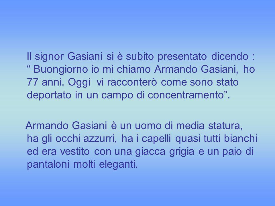 Il signor Gasiani si è subito presentato dicendo : Buongiorno io mi chiamo Armando Gasiani, ho 77 anni. Oggi vi racconterò come sono stato deportato in un campo di concentramento .