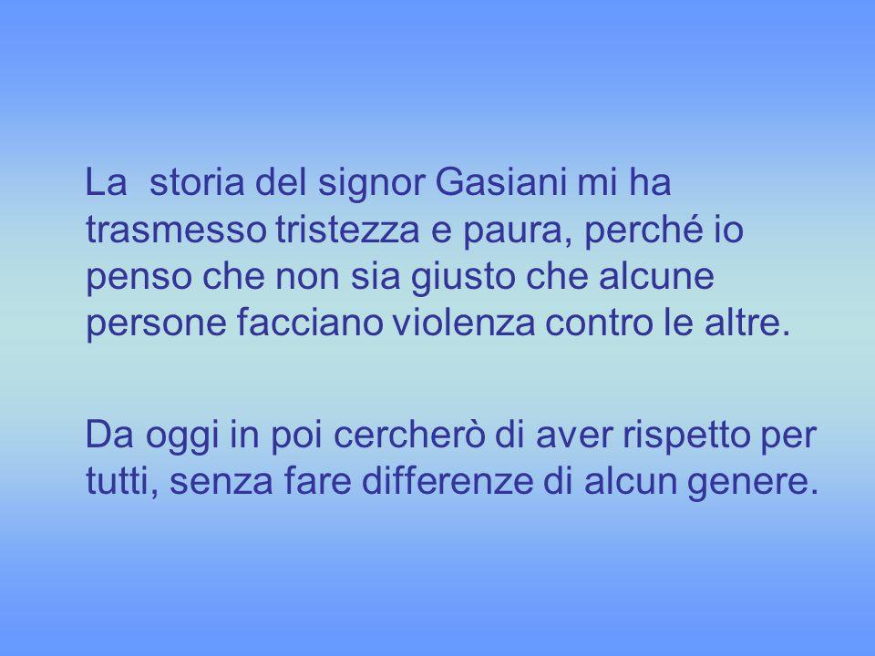La storia del signor Gasiani mi ha trasmesso tristezza e paura, perché io penso che non sia giusto che alcune persone facciano violenza contro le altre.
