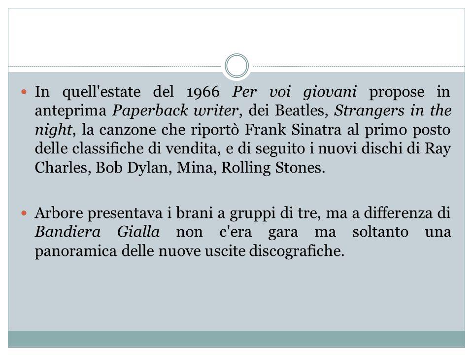 In quell estate del 1966 Per voi giovani propose in anteprima Paperback writer, dei Beatles, Strangers in the night, la canzone che riportò Frank Sinatra al primo posto delle classifiche di vendita, e di seguito i nuovi dischi di Ray Charles, Bob Dylan, Mina, Rolling Stones.