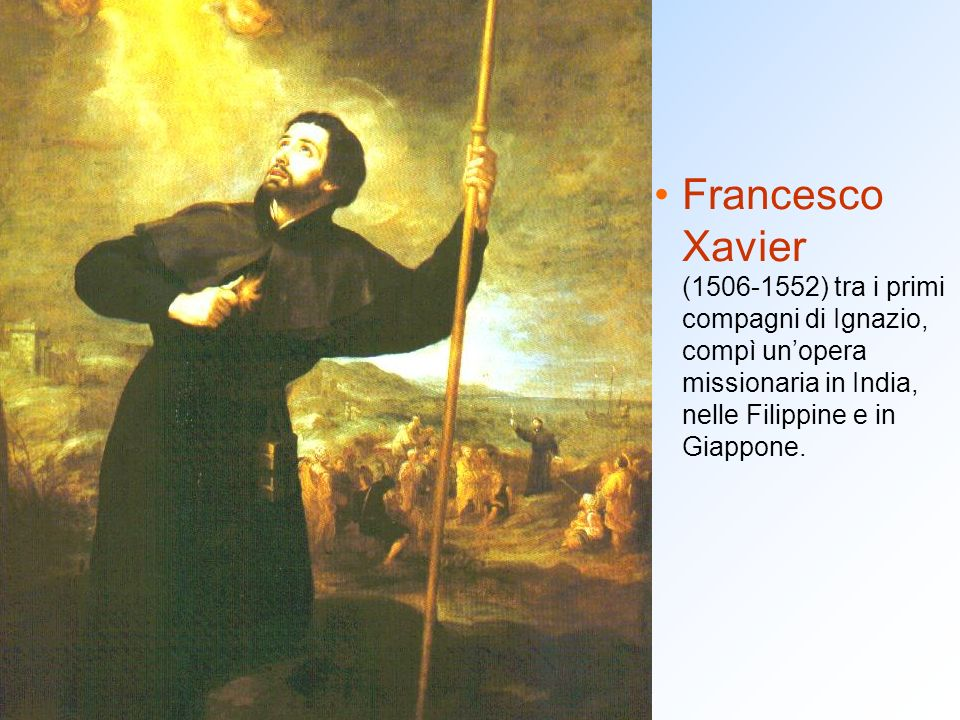 Francesco Xavier (1506-1552) tra i primi compagni di Ignazio, compì un'opera missionaria in India, nelle Filippine e in Giappone.