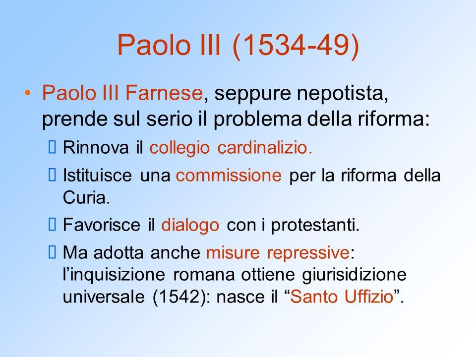 Paolo III (1534-49) Paolo III Farnese, seppure nepotista, prende sul serio il problema della riforma: