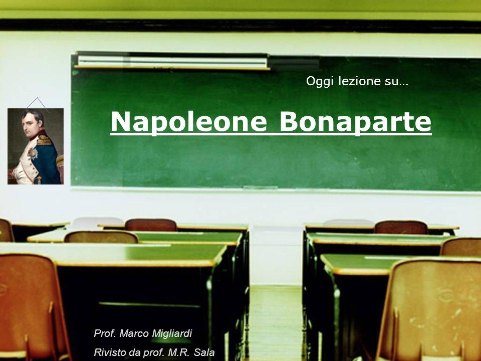 Napoleone Bonaparte Oggi lezione su… Prof. Marco Migliardi