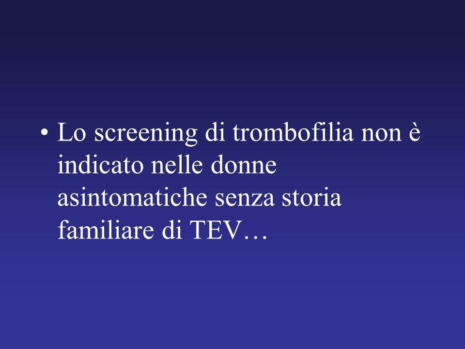 Lo screening di trombofilia non è indicato nelle donne asintomatiche senza storia familiare di TEV…
