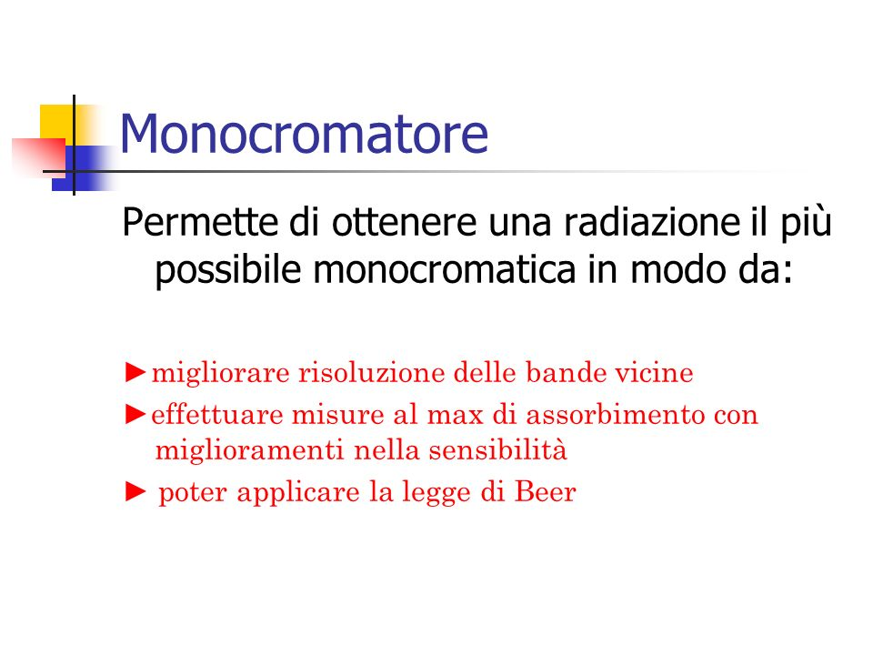 Monocromatore Permette di ottenere una radiazione il più possibile monocromatica in modo da: ►migliorare risoluzione delle bande vicine.