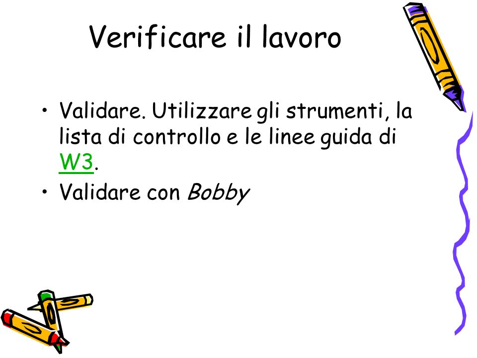 Verificare il lavoro Validare. Utilizzare gli strumenti, la lista di controllo e le linee guida di W3.