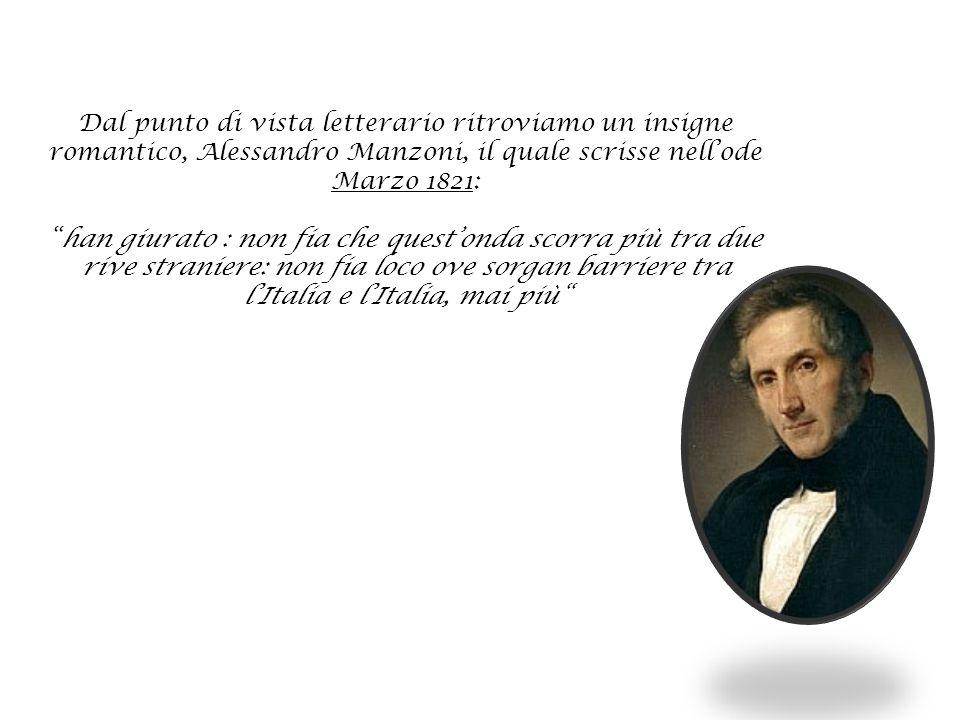 Dal punto di vista letterario ritroviamo un insigne romantico, Alessandro Manzoni, il quale scrisse nell'ode Marzo 1821: han giurato : non fia che quest'onda scorra più tra due rive straniere: non fia loco ove sorgan barriere tra l'Italia e l'Italia, mai più