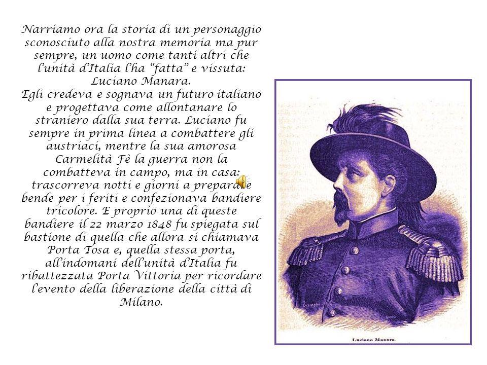 Narriamo ora la storia di un personaggio sconosciuto alla nostra memoria ma pur sempre, un uomo come tanti altri che l'unità d'Italia l'ha fatta e vissuta: Luciano Manara.
