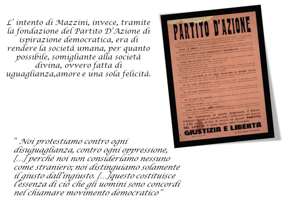 L' intento di Mazzini, invece, tramite la fondazione del Partito D'Azione di ispirazione democratica, era di rendere la società umana, per quanto possibile, somigliante alla società divina, ovvero fatta di uguaglianza,amore e una sola felicità.