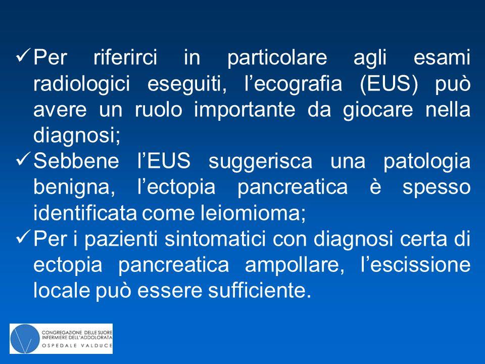Per riferirci in particolare agli esami radiologici eseguiti, l'ecografia (EUS) può avere un ruolo importante da giocare nella diagnosi;