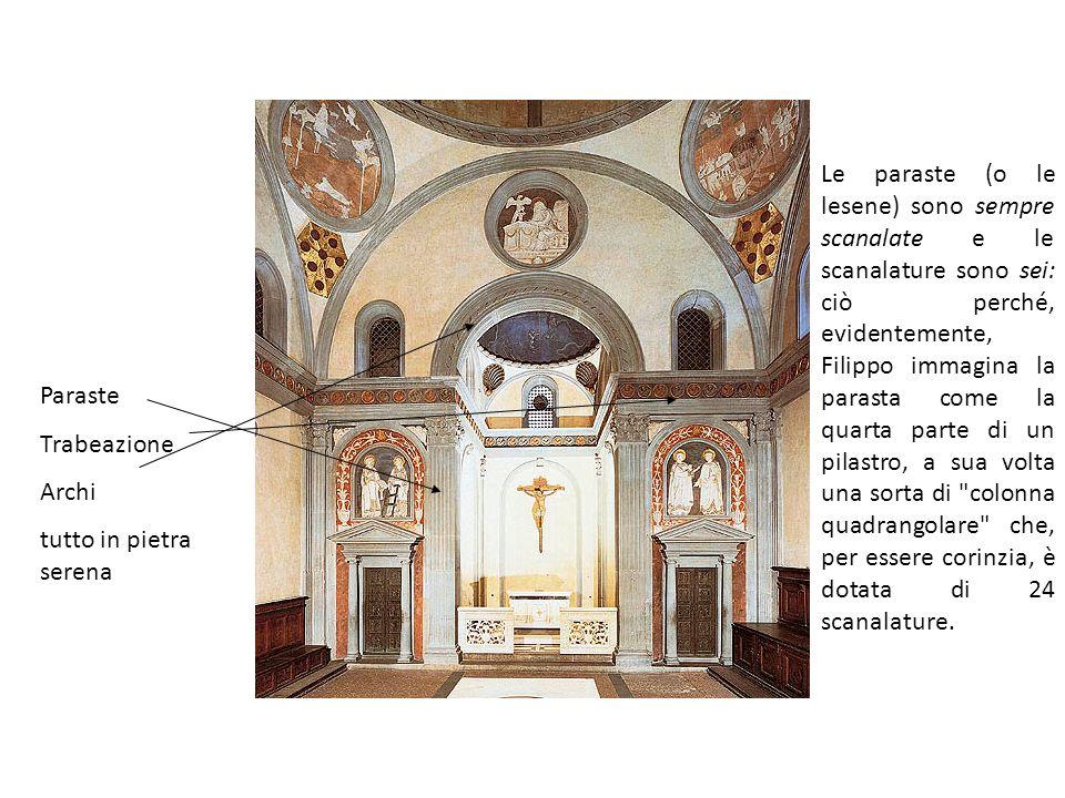Le paraste (o le lesene) sono sempre scanalate e le scanalature sono sei: ciò perché, evidentemente, Filippo immagina la parasta come la quarta parte di un pilastro, a sua volta una sorta di colonna quadrangolare che, per essere corinzia, è dotata di 24 scanalature.