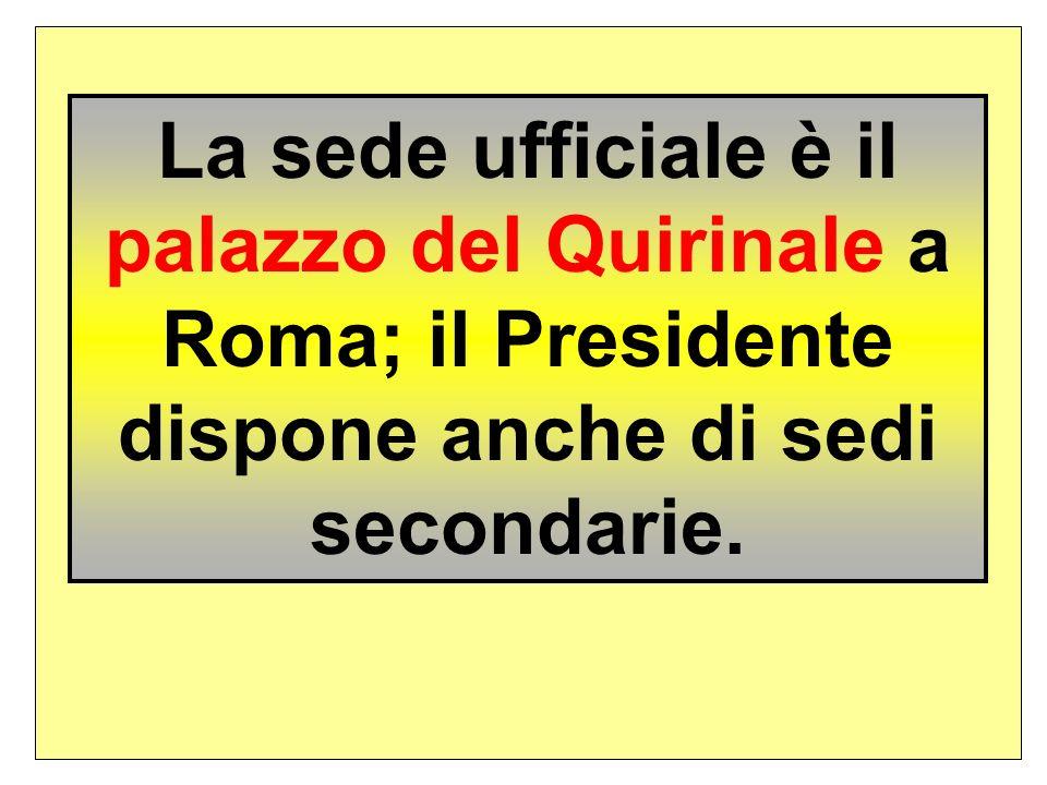 La sede ufficiale è il palazzo del Quirinale a Roma; il Presidente dispone anche di sedi secondarie.