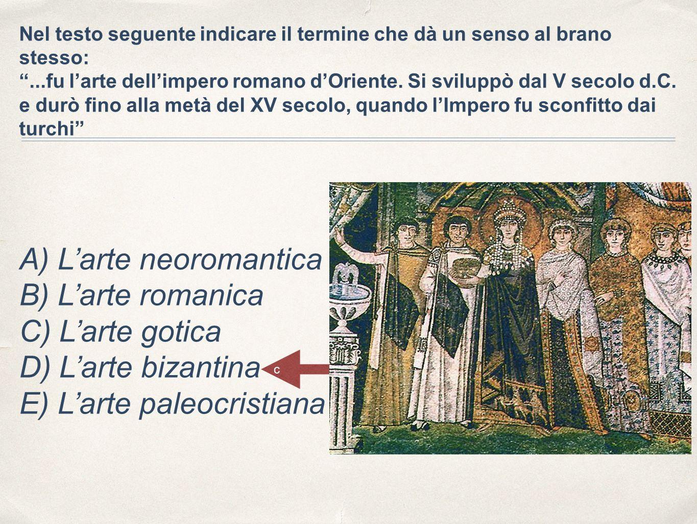Nel testo seguente indicare il termine che dà un senso al brano stesso: ...fu l'arte dell'impero romano d'Oriente. Si sviluppò dal V secolo d.C. e durò fino alla metà del XV secolo, quando l'Impero fu sconfitto dai turchi