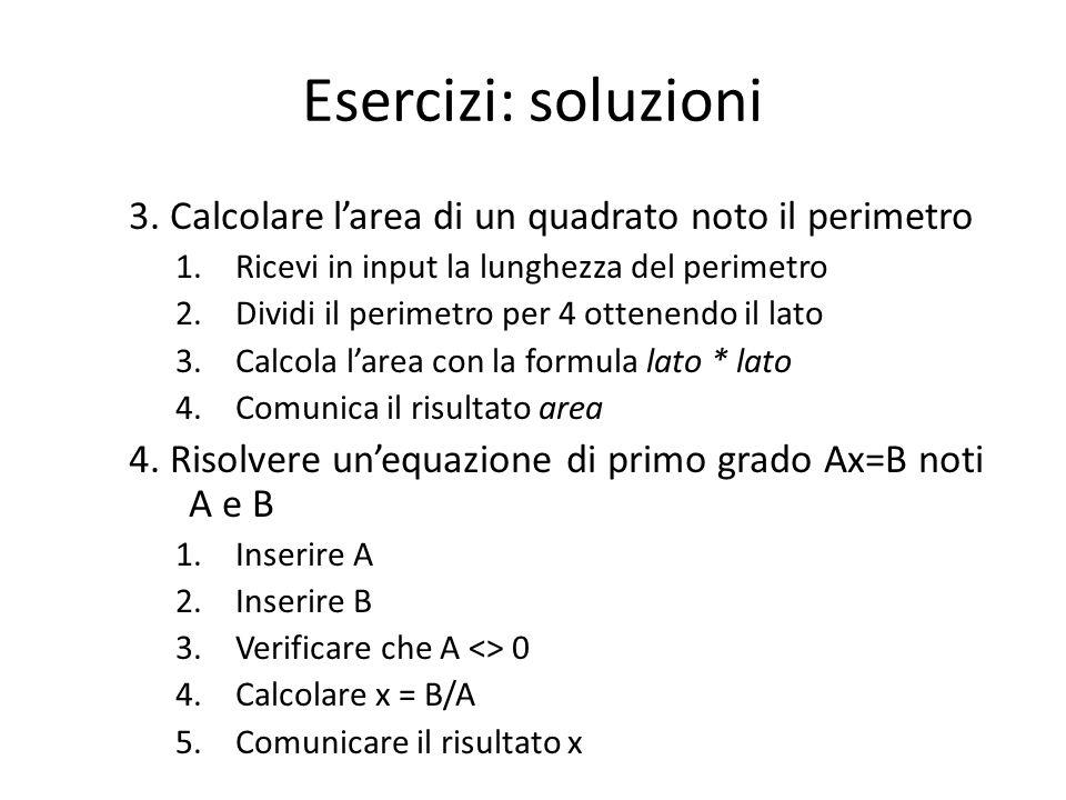 Esercizi: soluzioni 3. Calcolare l'area di un quadrato noto il perimetro. Ricevi in input la lunghezza del perimetro.