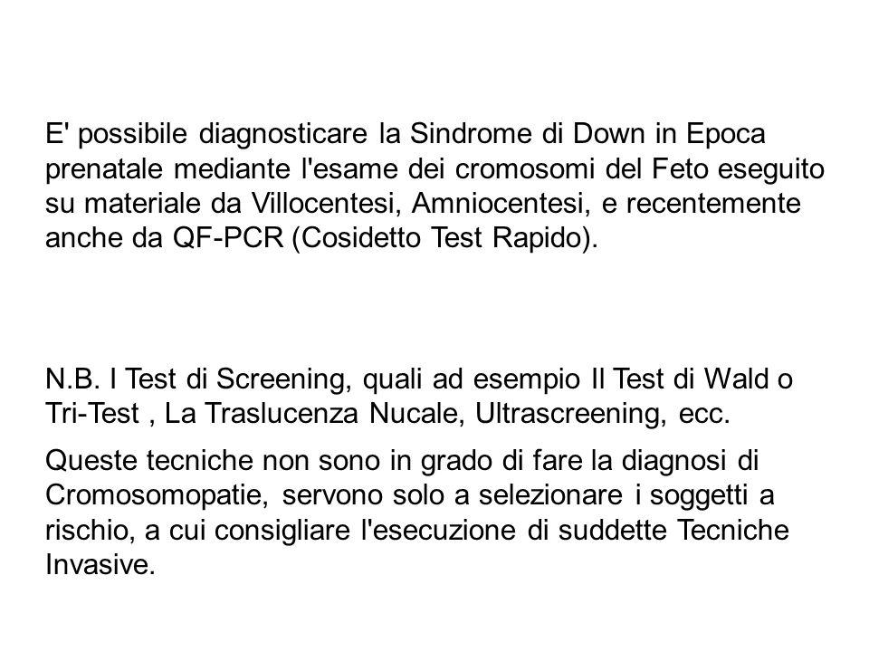 E possibile diagnosticare la Sindrome di Down in Epoca prenatale mediante l esame dei cromosomi del Feto eseguito su materiale da Villocentesi, Amniocentesi, e recentemente anche da QF-PCR (Cosidetto Test Rapido).