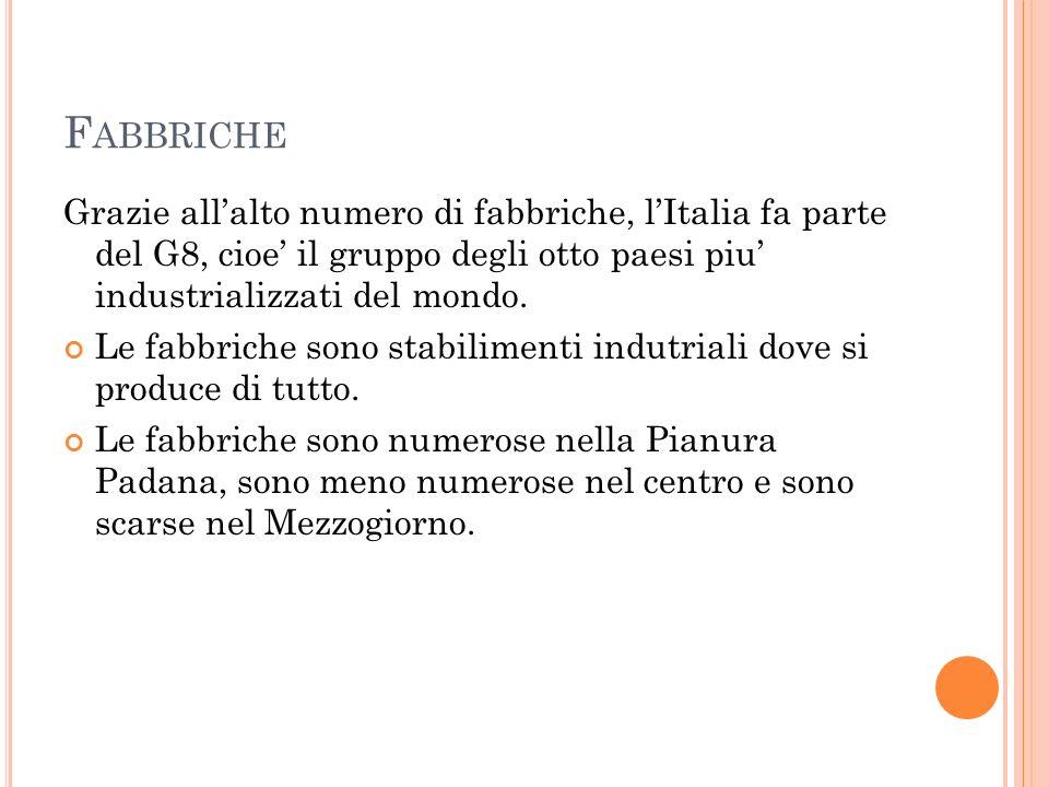 Fabbriche Grazie all'alto numero di fabbriche, l'Italia fa parte del G8, cioe' il gruppo degli otto paesi piu' industrializzati del mondo.