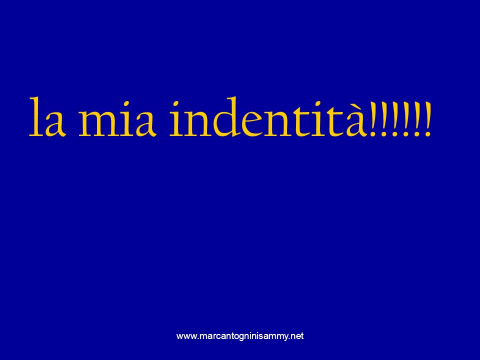 la mia indentità!!!!!! www.marcantogninisammy.net