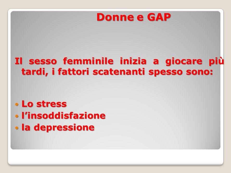 Donne e GAP Il sesso femminile inizia a giocare più tardi, i fattori scatenanti spesso sono: Lo stress.