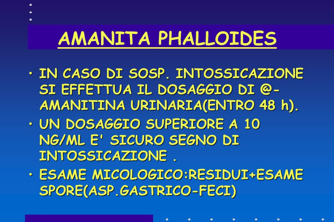 AMANITA PHALLOIDES IN CASO DI SOSP. INTOSSICAZIONE SI EFFETTUA IL DOSAGGIO DI @-AMANITINA URINARIA(ENTRO 48 h).