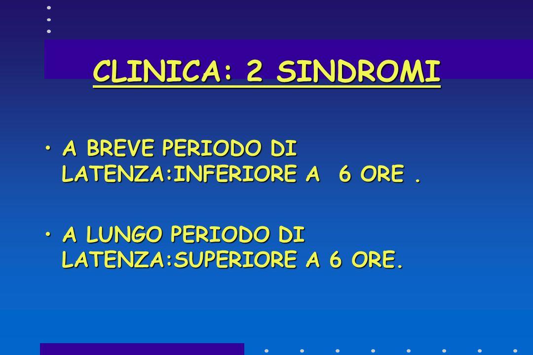 CLINICA: 2 SINDROMI A BREVE PERIODO DI LATENZA:INFERIORE A 6 ORE .
