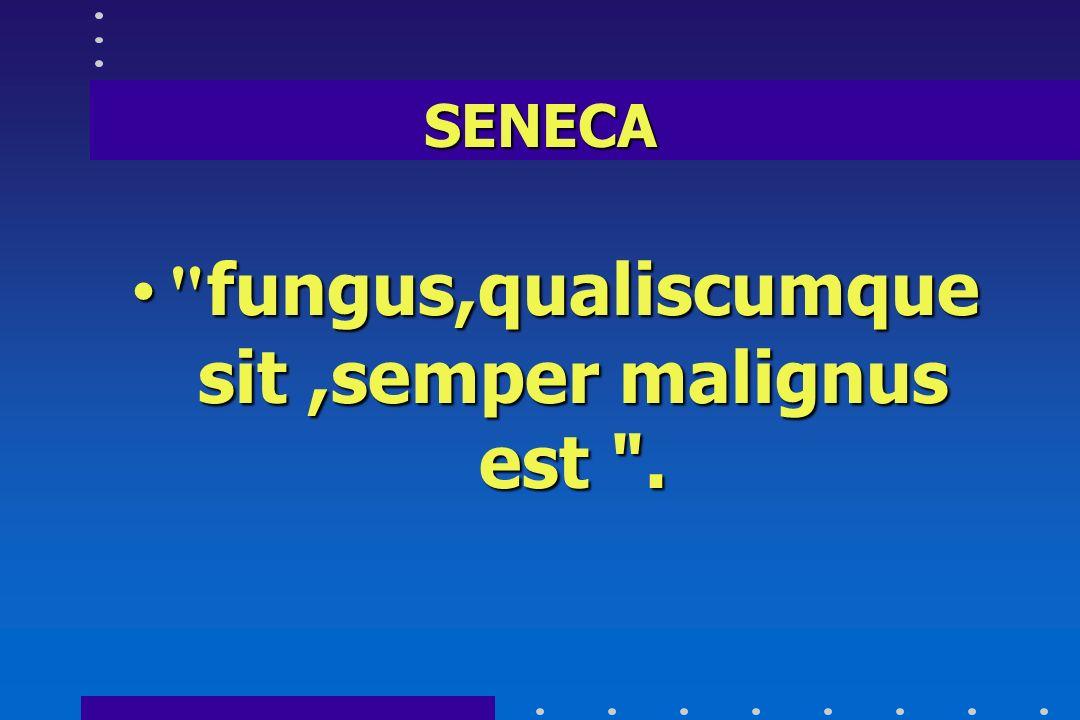 fungus,qualiscumque sit ,semper malignus est .