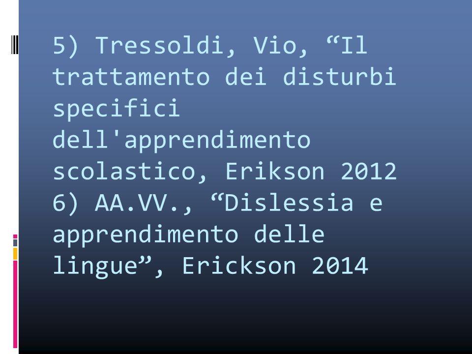 5) Tressoldi, Vio, Il trattamento dei disturbi specifici dell apprendimento scolastico, Erikson 2012 6) AA.VV., Dislessia e apprendimento delle lingue , Erickson 2014