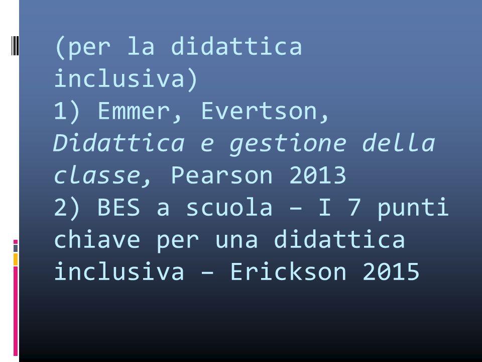 (per la didattica inclusiva) 1) Emmer, Evertson, Didattica e gestione della classe, Pearson 2013 2) BES a scuola – I 7 punti chiave per una didattica inclusiva – Erickson 2015