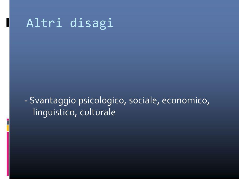 - Svantaggio psicologico, sociale, economico, linguistico, culturale