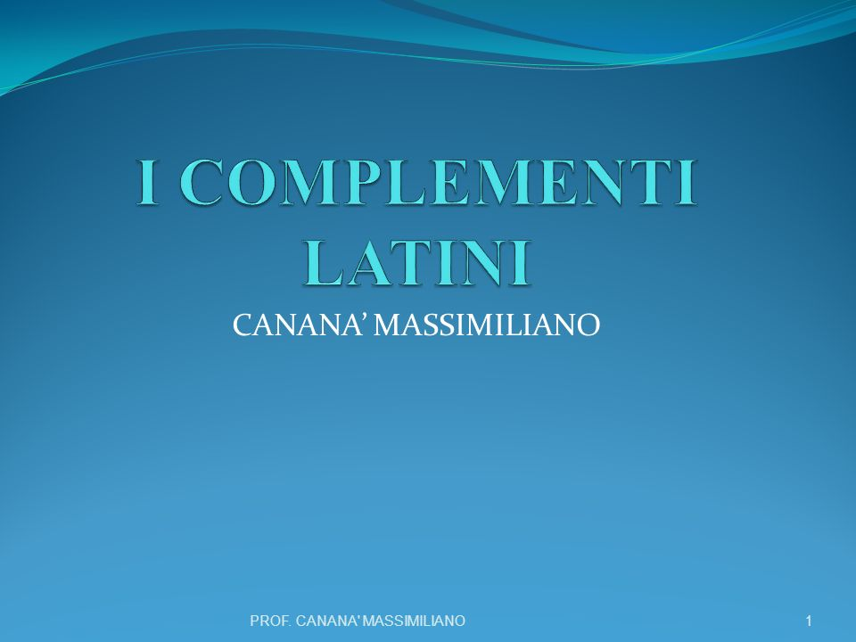 I COMPLEMENTI LATINI CANANA' MASSIMILIANO PROF. CANANA MASSIMILIANO