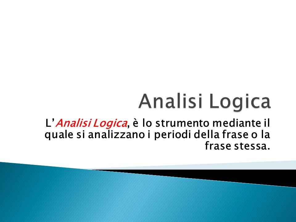 Analisi Logica L'Analisi Logica, è lo strumento mediante il quale si analizzano i periodi della frase o la frase stessa.