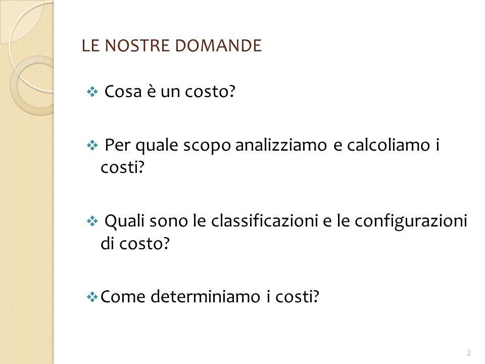 LE NOSTRE DOMANDE Cosa è un costo Per quale scopo analizziamo e calcoliamo i costi Quali sono le classificazioni e le configurazioni di costo