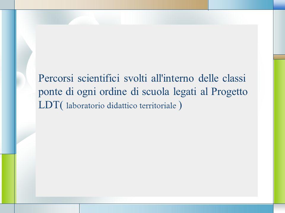 Percorsi scientifici svolti all interno delle classi ponte di ogni ordine di scuola legati al Progetto LDT( laboratorio didattico territoriale )