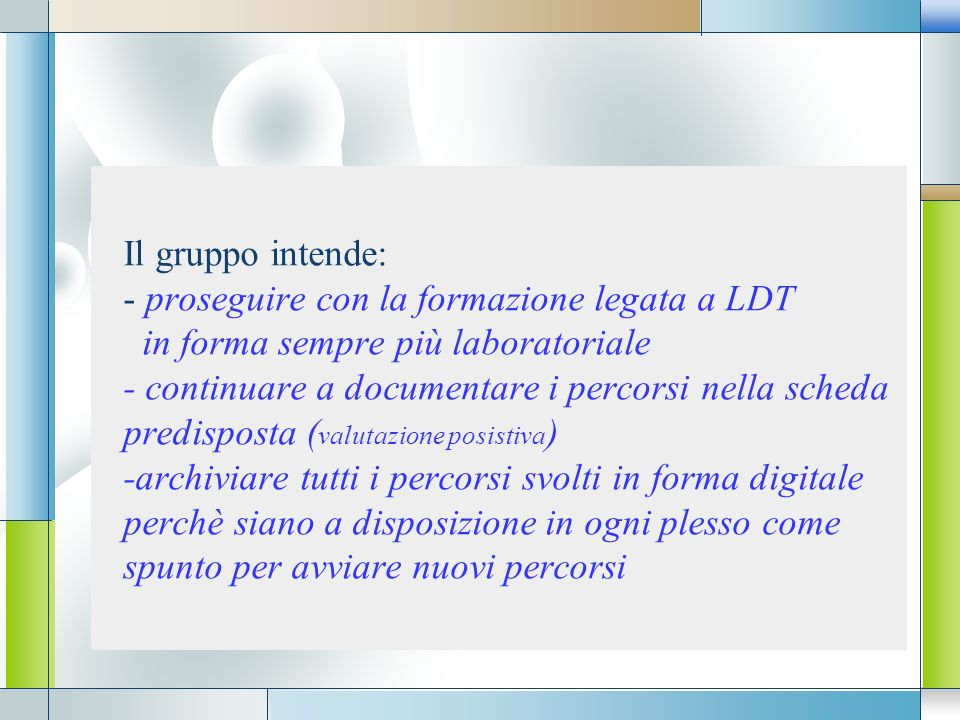 Il gruppo intende: - proseguire con la formazione legata a LDT in forma sempre più laboratoriale - continuare a documentare i percorsi nella scheda predisposta (valutazione posistiva) -archiviare tutti i percorsi svolti in forma digitale perchè siano a disposizione in ogni plesso come spunto per avviare nuovi percorsi