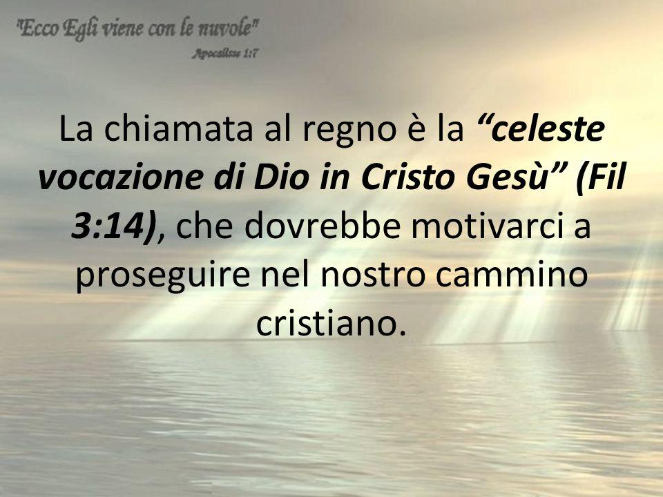 La chiamata al regno è la celeste vocazione di Dio in Cristo Gesù (Fil 3:14), che dovrebbe motivarci a proseguire nel nostro cammino cristiano.