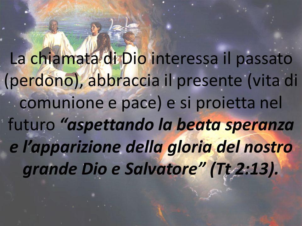 La chiamata di Dio interessa il passato (perdono), abbraccia il presente (vita di comunione e pace) e si proietta nel futuro aspettando la beata speranza e l'apparizione della gloria del nostro grande Dio e Salvatore (Tt 2:13).