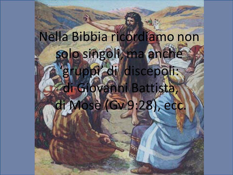 Nella Bibbia ricordiamo non solo singoli, ma anche 'gruppi' di discepoli: di Giovanni Battista, di Mosè (Gv 9:28), ecc.
