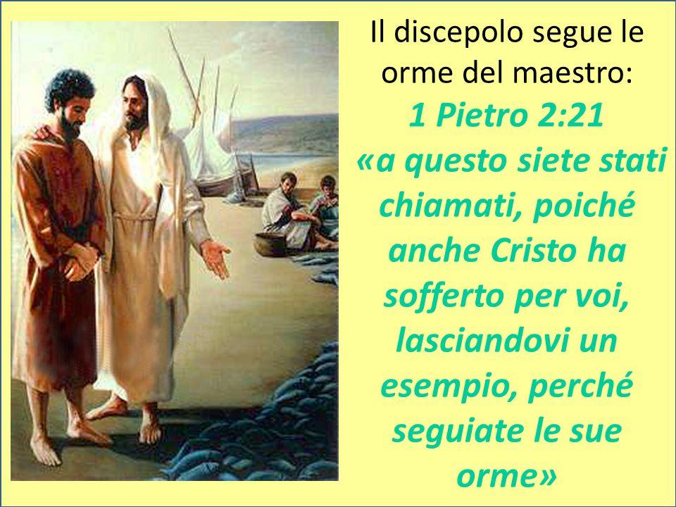 Il discepolo segue le orme del maestro: 1 Pietro 2:21 «a questo siete stati chiamati, poiché anche Cristo ha sofferto per voi, lasciandovi un esempio, perché seguiate le sue orme»