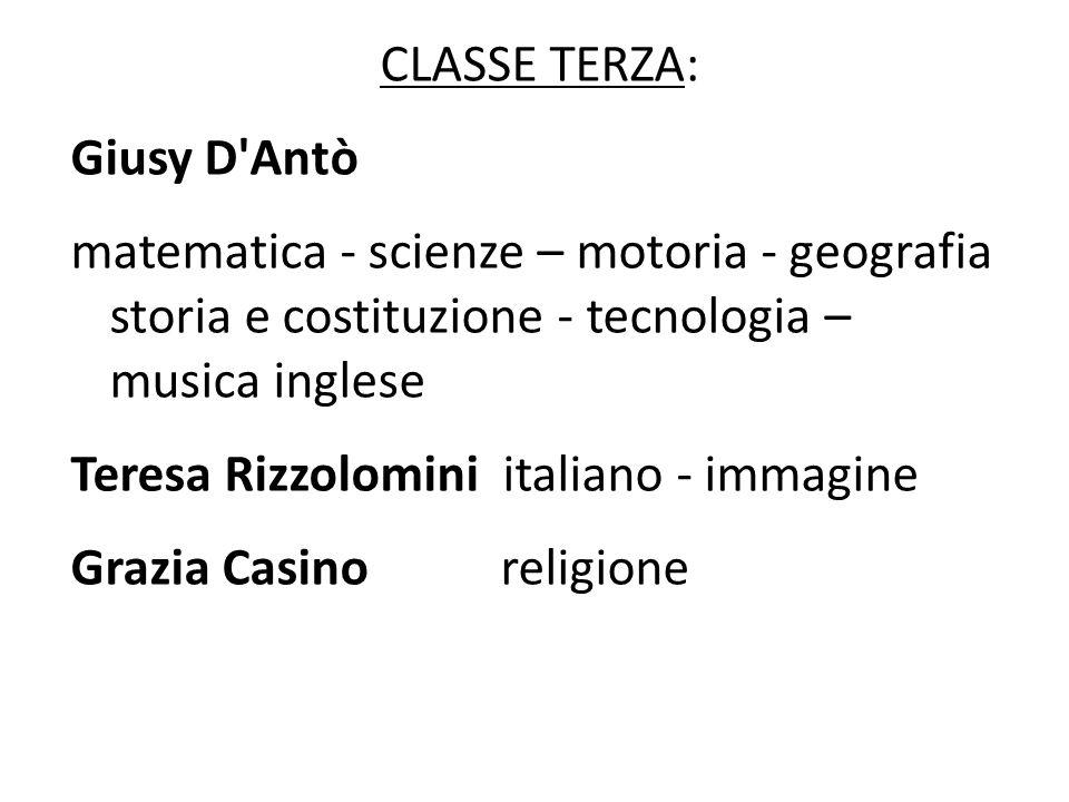CLASSE TERZA: Giusy D Antò. matematica - scienze – motoria - geografia storia e costituzione - tecnologia – musica inglese.