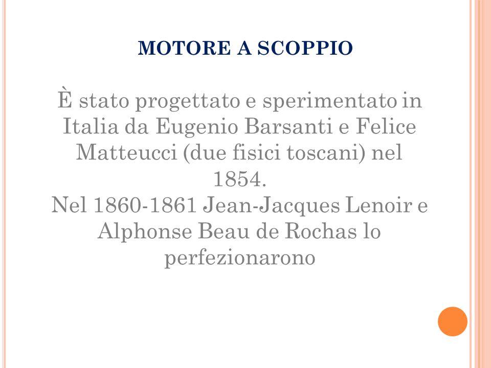 MOTORE A SCOPPIO È stato progettato e sperimentato in Italia da Eugenio Barsanti e Felice Matteucci (due fisici toscani) nel 1854.