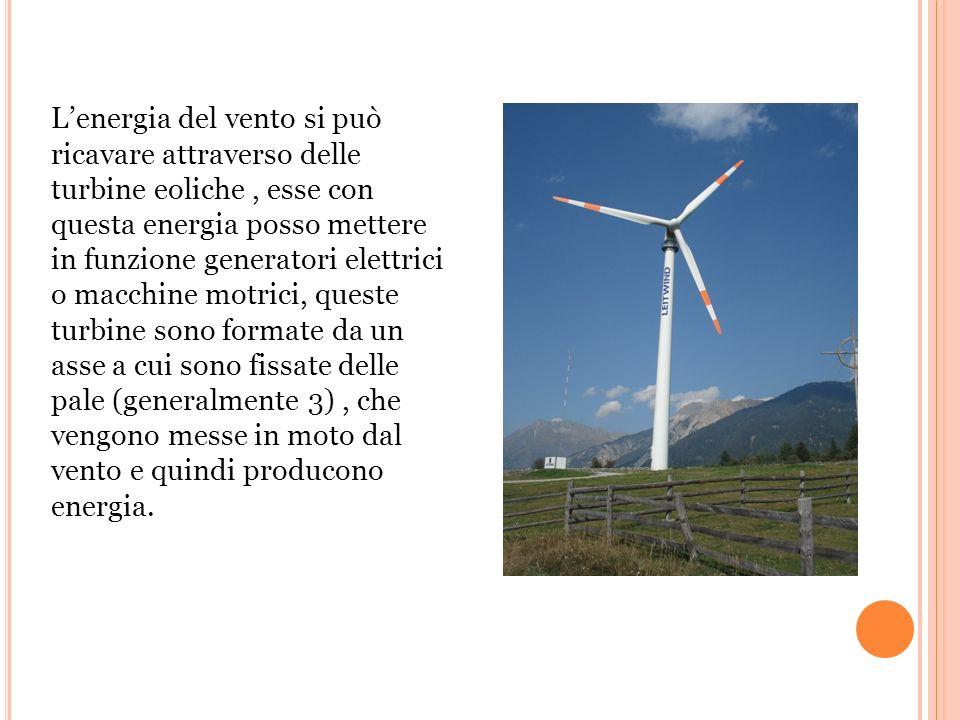 L'energia del vento si può ricavare attraverso delle turbine eoliche , esse con questa energia posso mettere in funzione generatori elettrici o macchine motrici, queste turbine sono formate da un asse a cui sono fissate delle pale (generalmente 3) , che vengono messe in moto dal vento e quindi producono energia.