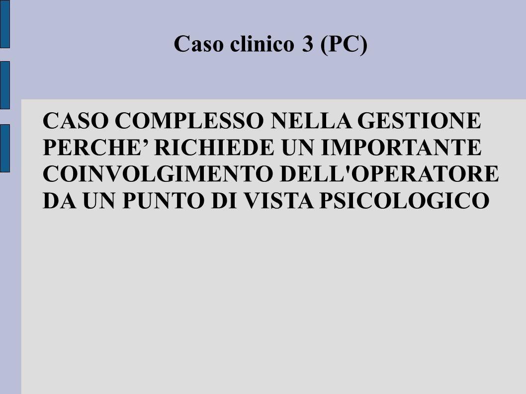 Caso clinico 3 (PC) CASO COMPLESSO NELLA GESTIONE PERCHE' RICHIEDE UN IMPORTANTE COINVOLGIMENTO DELL OPERATORE DA UN PUNTO DI VISTA PSICOLOGICO.