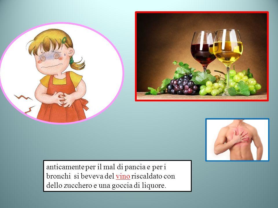 anticamente per il mal di pancia e per i bronchi si beveva del vino riscaldato con dello zucchero e una goccia di liquore.